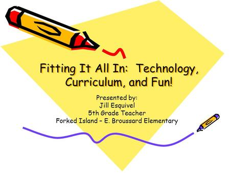 Fitting It All In: Technology, Curriculum, and Fun! Presented by: Jill Esquivel 5th Grade Teacher Forked Island – E. Broussard Elementary.