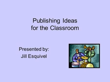 Publishing Ideas for the Classroom Presented by: Jill Esquivel.