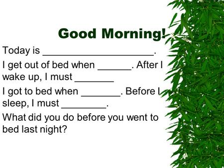 Good Morning! Today is ____________________. I get out of bed when ______. After I wake up, I must _______ I got to bed when _______. Before I sleep, I.