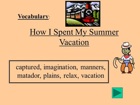Vocabulary : How I Spent My Summer Vacation captured, imagination, manners, matador, plains, relax, vacation.