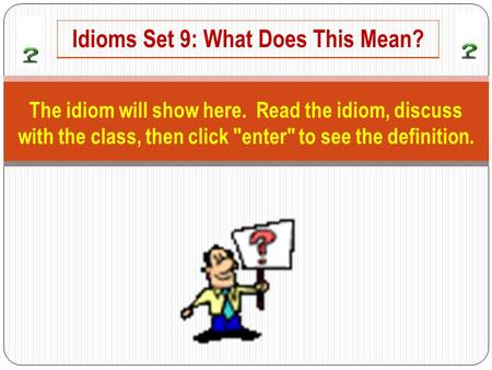 The idiom will show here. Read the idiom, discuss with the class, then click enter to see the definition. Idioms Set 9: What Does This Mean?