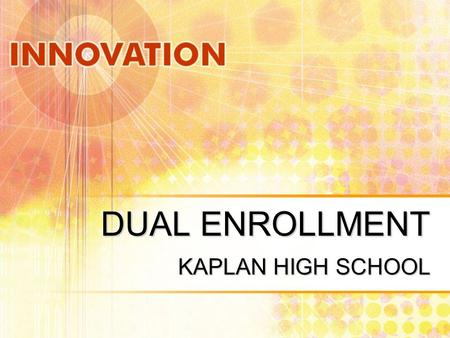 DUAL ENROLLMENT KAPLAN HIGH SCHOOL. What is Dual Enrollment? Dual Enrollment is when a student takes a class at the high school level and can receive.
