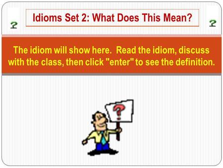 The idiom will show here. Read the idiom, discuss with the class, then click enter to see the definition. Idioms Set 2: What Does This Mean?