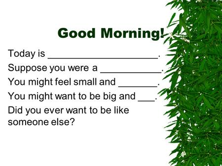 Good Morning! Today is ____________________. Suppose you were a ___________. You might feel small and _______. You might want to be big and ___. Did you.