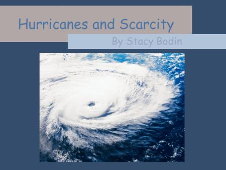 Hurricanes and Scarcity By Stacy Bodin. Scarcity is the condition of not being able to have all of the goods and services that you want. The supply isnt.