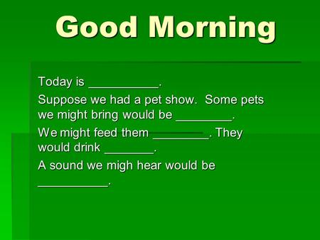 Good Morning Good Morning Today is __________. Suppose we had a pet show. Some pets we might bring would be ________. We might feed them ________. They.