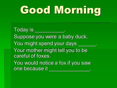 Good Morning Good Morning Today is __________. Suppose you were a baby duck. You might spend your days ______. Your mother might tell you to be careful.
