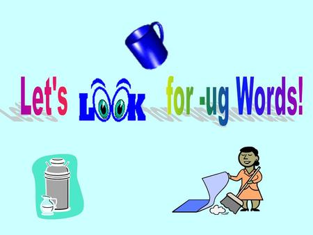-ug Interactive PowerPoint Open the PowerPoint and go to View Slide Show at the top. Look at the – ugword and the picture and tell your teacher what is.