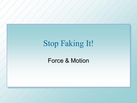 Stop Faking It! Force & Motion. Newtons First Law of Motion n Objects in motion tend to stay in motion until something hits them n Objects at rest tend.