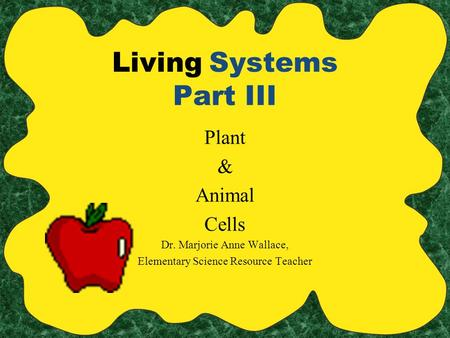 Living Systems Part III Plant & Animal Cells Dr. Marjorie Anne Wallace, Elementary Science Resource Teacher.