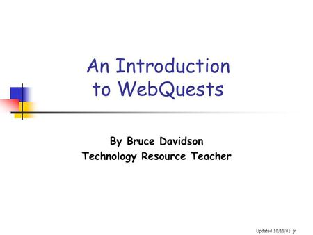 An Introduction to WebQuests By Bruce Davidson Technology Resource Teacher Updated 10/11/01 jn.