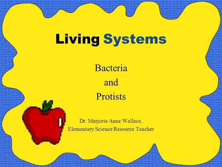 Living Systems Bacteria and Protists Dr. Marjorie Anne Wallace, Elementary Science Resource Teacher.