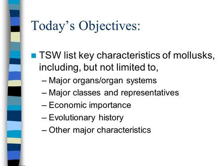 Today's Objectives: TSW list key characteristics of mollusks, including, but not limited to, Major organs/organ systems Major classes and representatives.
