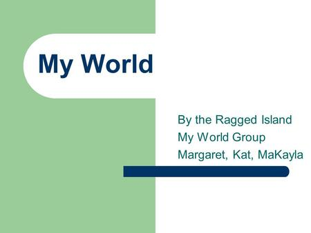 My World By the Ragged Island My World Group Margaret, Kat, MaKayla.