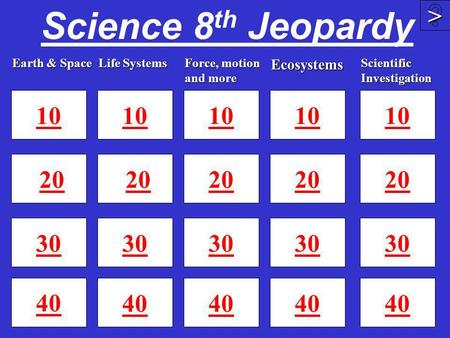 Science 8 th Jeopardy 10 20 30 40 10 20 30 40 10 20 30 40 >>>> 10 20 30 Earth & Space Life Systems Ecosystems Force, motion and more 10 20 30 40 Scientific.