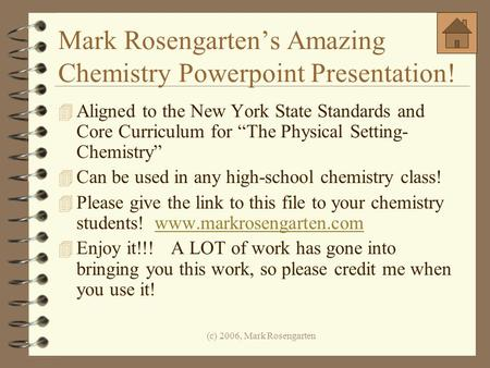 (c) 2006, Mark Rosengarten Mark Rosengartens Amazing Chemistry Powerpoint Presentation! 4 Aligned to the New York State Standards and Core Curriculum for.