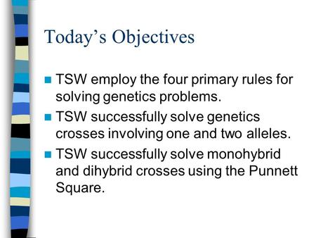 Todays Objectives TSW employ the four primary rules for solving genetics problems. TSW successfully solve genetics crosses involving one and two alleles.