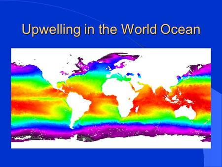 Upwelling in the World Ocean. Presentation Points Mechanisms that create ocean upwelling Types of upwelling Identifying upwelling on satellite-derived.