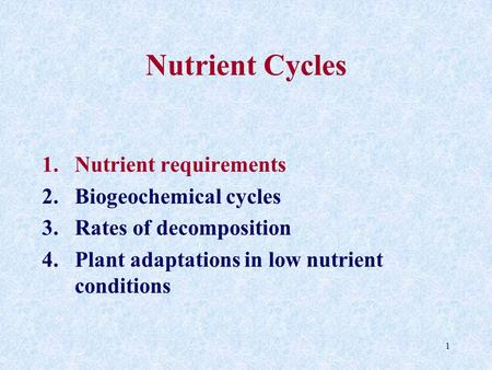 1 Nutrient Cycles 1.Nutrient requirements 2.Biogeochemical cycles 3.Rates of decomposition 4.Plant adaptations in low nutrient conditions.
