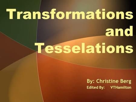 Transformations and Tesselations By: Christine Berg Edited By: VTHamilton.