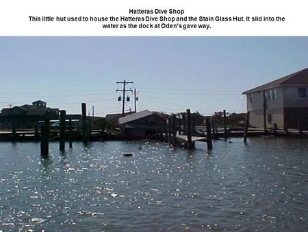 Hatteras Dive Shop This little hut used to house the Hatteras Dive Shop and the Stain Glass Hut. It slid into the water as the dock at Oden's gave way.