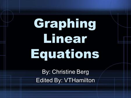 Graphing Linear Equations By: Christine Berg Edited By: VTHamilton.