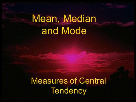 Mean, Median, and Mode Mean, Median and Mode Measures of Central Tendency.