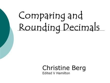 Comparing and Rounding Decimals Christine Berg Edited V Hamilton.