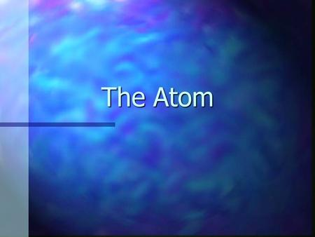 The Atom How big is an Atom? n The average size atom (Al) is about 0.00000003 cm. n It would take a stack of 50,000 aluminum atoms to equal the thickness.