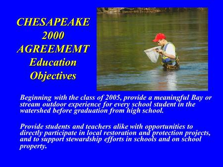 CHESAPEAKE 2000 AGREEMEMT Education Objectives Beginning with the class of 2005, provide a meaningful Bay or stream outdoor experience for every school.