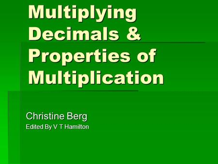 Multiplying Decimals & Properties of Multiplication Christine Berg Edited By V T Hamilton.