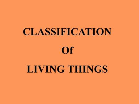 CLASSIFICATION Of LIVING THINGS. WHAT IS CLASSIFICATION? SORTING LIVING THINGS INTO GROUPS BASED ON THEIR SIMILARITIES WHY?