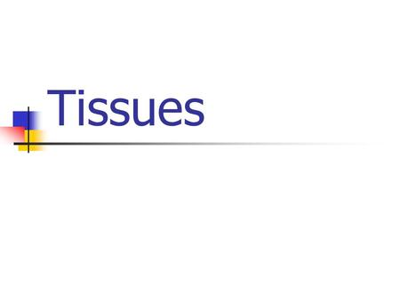 Tissues Tissues - Cells of the same type joined together for a common purpose.