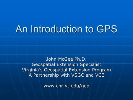 An Introduction to GPS John McGee Ph.D. Geospatial Extension Specialist Virginias Geospatial Extension Program A Partnership with VSGC and VCE www.cnr.vt.edu/gep.