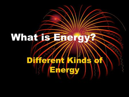 What is Energy? Different Kinds of Energy. What is Energy? The ability to make things move.