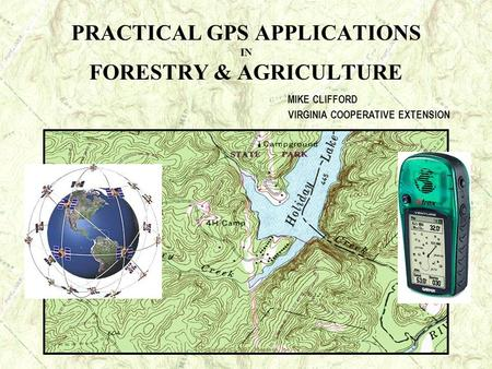 PRACTICAL GPS APPLICATIONS IN FORESTRY & AGRICULTURE MIKE CLIFFORD VIRGINIA COOPERATIVE EXTENSION.