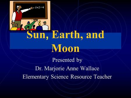 Sun, Earth, and Moon Presented by Dr. Marjorie Anne Wallace Elementary Science Resource Teacher.