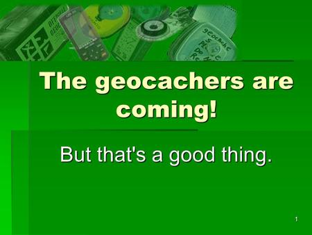 1 The geocachers are coming! But that's a good thing.