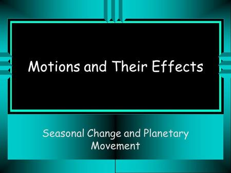 Motions and Their Effects Seasonal Change and Planetary Movement.