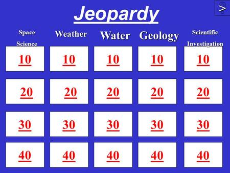 Jeopardy 10 20 30 40 10 20 30 40 10 20 30 40 >>>> 10 20 30SpaceScienceWeatherGeologyWater 10 20 30 40ScientificInvestigation.