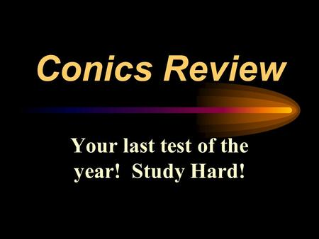 Conics Review Your last test of the year! Study Hard!