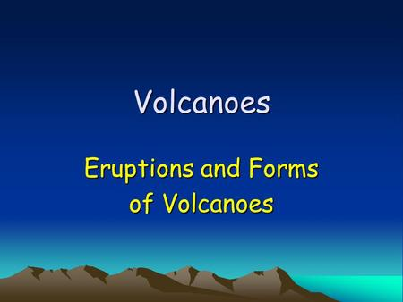 Volcanoes Eruptions and Forms of Volcanoes. Types of Eruptions Violent and explosive Quiet and flowing –Depends on trapped gases and magma composition.