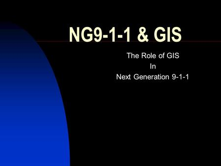 NG9-1-1 & GIS The Role of GIS In Next Generation 9-1-1.