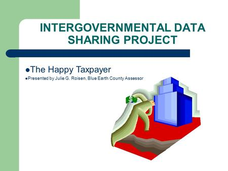 The Happy Taxpayer Presented by Julie G. Roisen, Blue Earth County Assessor INTERGOVERNMENTAL DATA SHARING PROJECT.