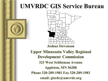 UMVRDC GIS Service Bureau Joshua Stevenson Upper Minnesota Valley Regional Development Commission 323 West Schlieman Avenue Appleton, MN 56208 Phone 320-289-1981.