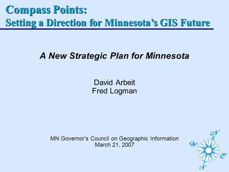 Compass Points: Setting a Direction for Minnesotas GIS Future A New Strategic Plan for Minnesota David Arbeit Fred Logman MN Governors Council on Geographic.