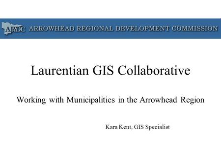 Laurentian GIS Collaborative Working with Municipalities in the Arrowhead Region Kara Kent, GIS Specialist.