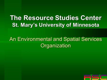 The Resource Studies Center St. Marys University of Minnesota An Environmental and Spatial Services Organization.