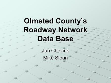Olmsted Countys Roadway Network Data Base Jan Chezick Mike Sloan.