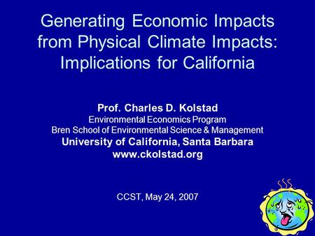 Generating Economic Impacts from Physical Climate Impacts: Implications for California Prof. Charles D. Kolstad Environmental Economics Program Bren School.